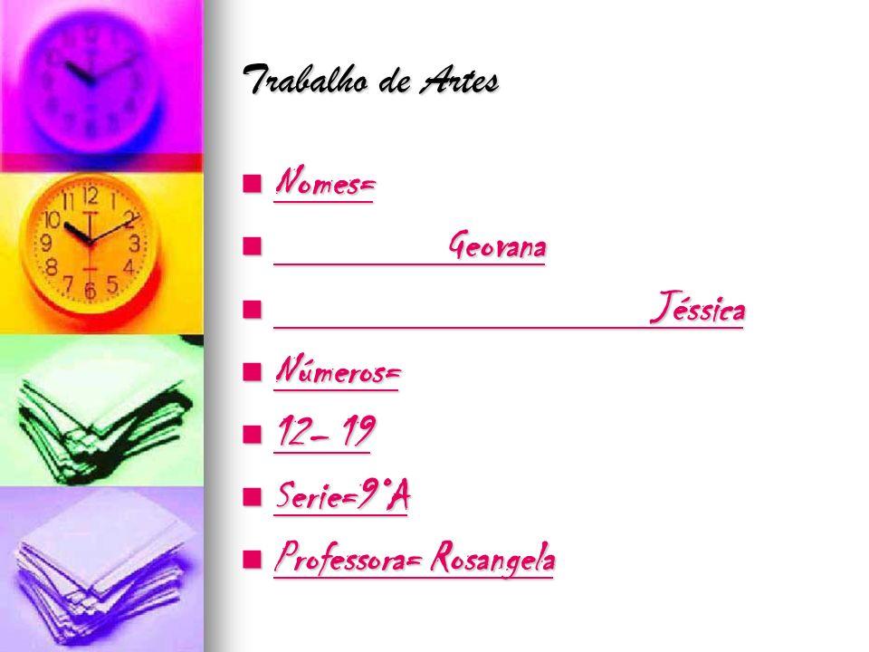 Trabalho de Artes Nomes= Geovana Jéssica Números= 12– 19 Serie=9°A Professora= Rosangela