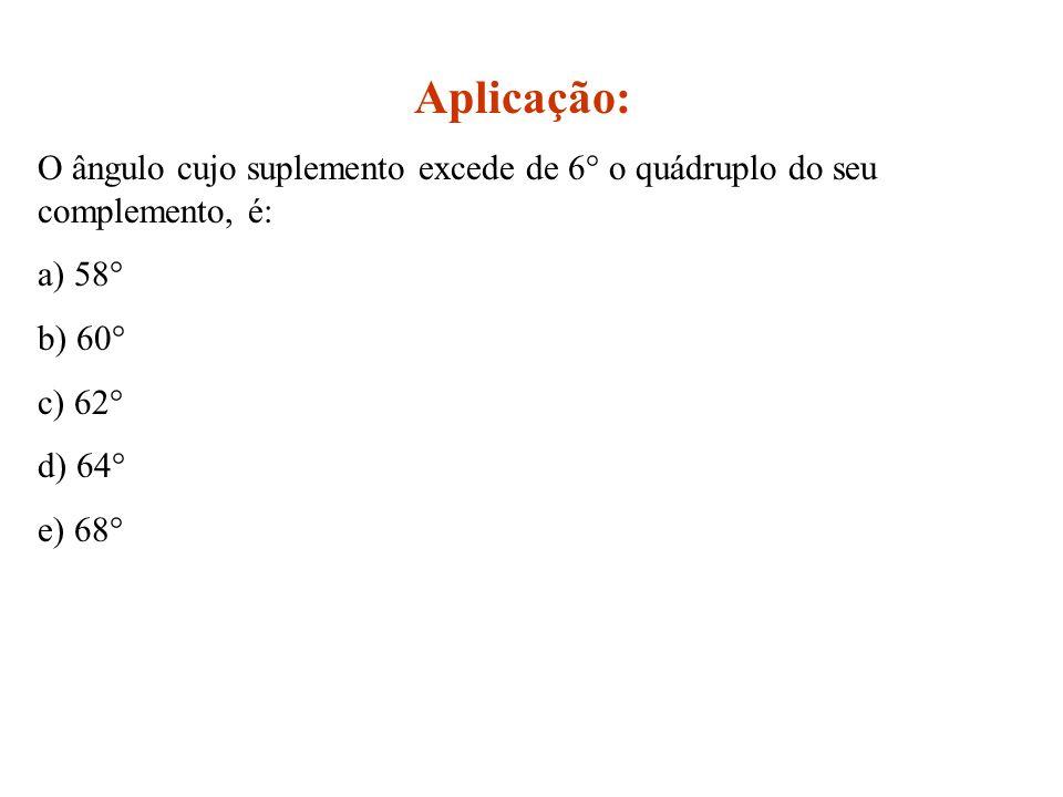 Aplicação: O ângulo cujo suplemento excede de 6° o quádruplo do seu complemento, é: a) 58° b) 60°