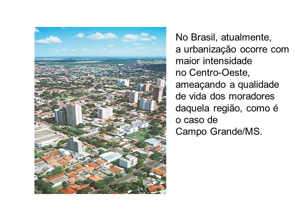 No Brasil, atualmente, a urbanização ocorre com. maior intensidade. no Centro-Oeste, ameaçando a qualidade.