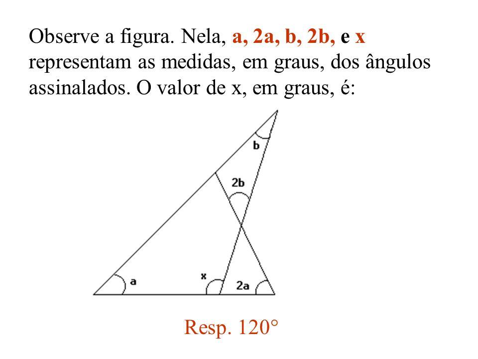 Observe a figura. Nela, a, 2a, b, 2b, e x representam as medidas, em graus, dos ângulos assinalados. O valor de x, em graus, é: