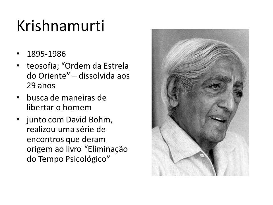 Krishnamurti 1895-1986. teosofia; Ordem da Estrela do Oriente – dissolvida aos 29 anos. busca de maneiras de libertar o homem.
