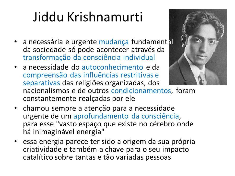 Jiddu Krishnamurti a necessária e urgente mudança fundamental da sociedade só pode acontecer através da transformação da consciência individual.