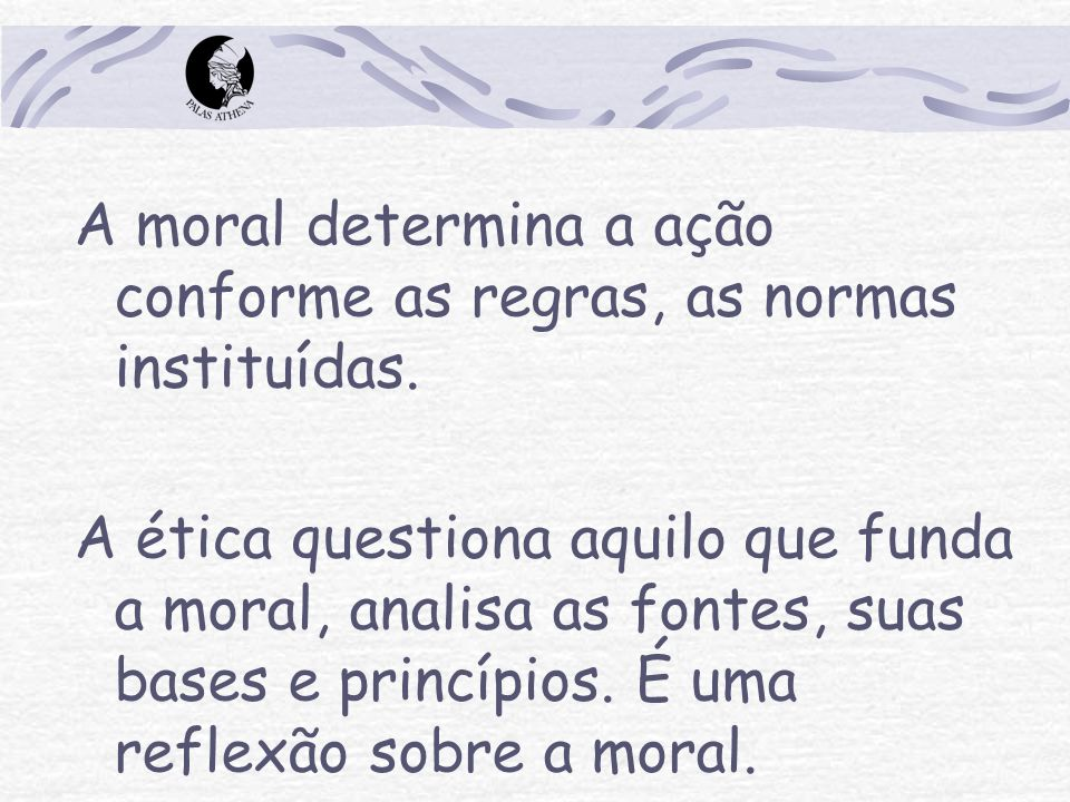 A moral determina a ação conforme as regras, as normas instituídas.