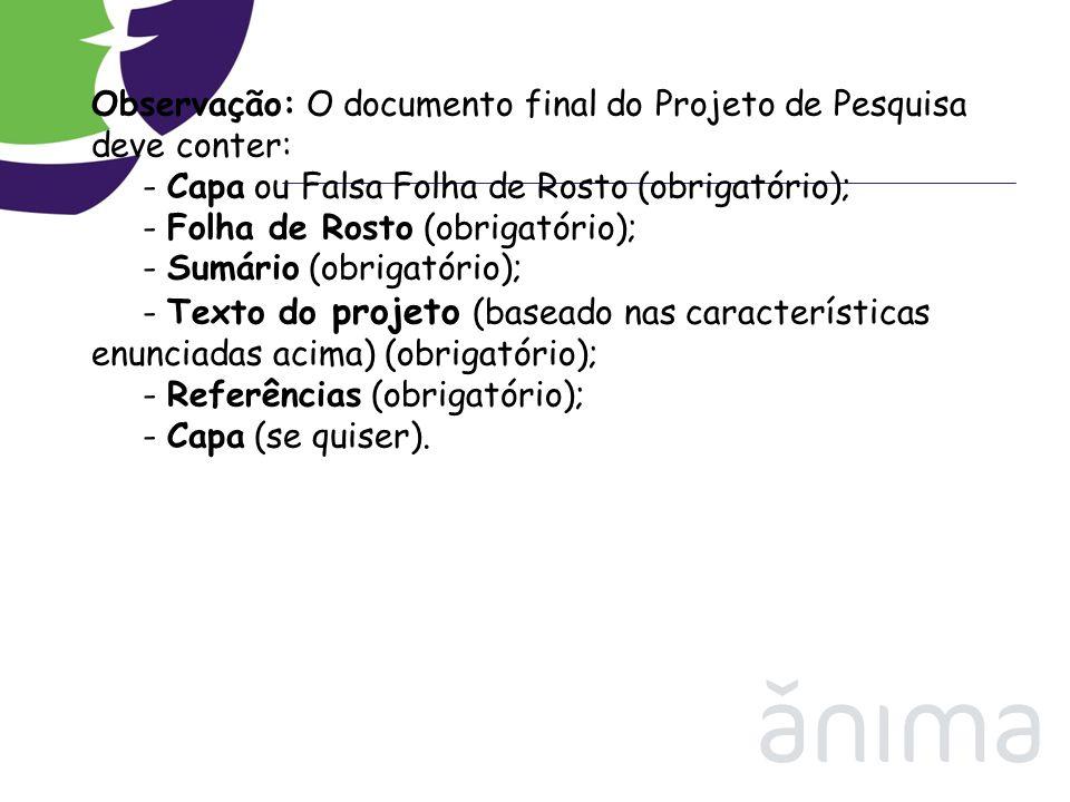 Observação: O documento final do Projeto de Pesquisa deve conter: - Capa ou Falsa Folha de Rosto (obrigatório); - Folha de Rosto (obrigatório); - Sumário (obrigatório); - Texto do projeto (baseado nas características enunciadas acima) (obrigatório); - Referências (obrigatório); - Capa (se quiser).