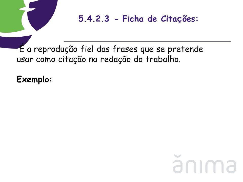 5.4.2.3 - Ficha de Citações:É a reprodução fiel das frases que se pretende usar como citação na redação do trabalho.