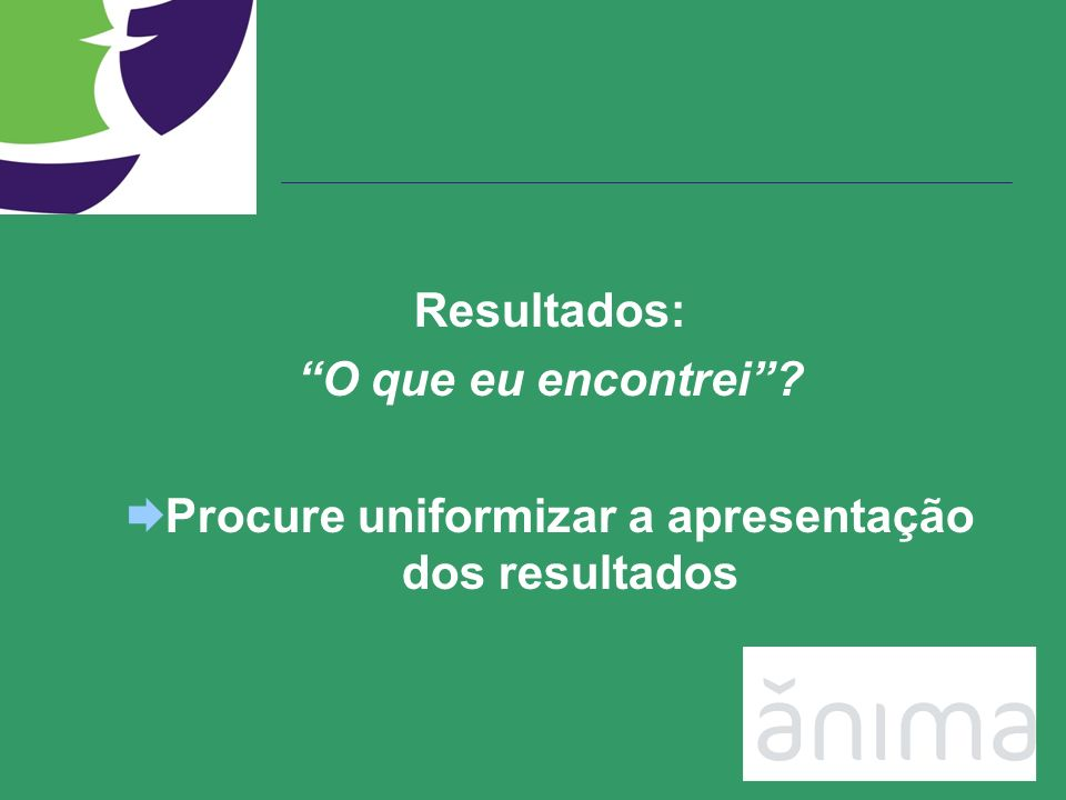 Procure uniformizar a apresentação dos resultados