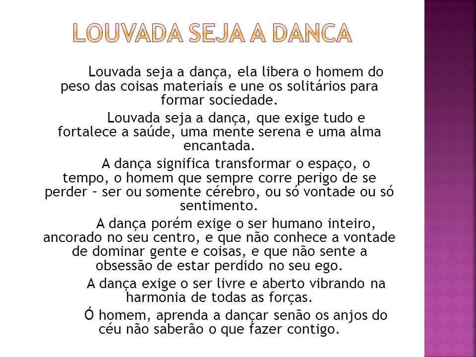 Louvada seja a danca Louvada seja a dança, ela libera o homem do peso das coisas materiais e une os solitários para formar sociedade.
