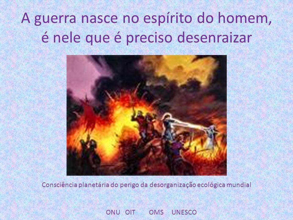 A guerra nasce no espírito do homem, é nele que é preciso desenraizar