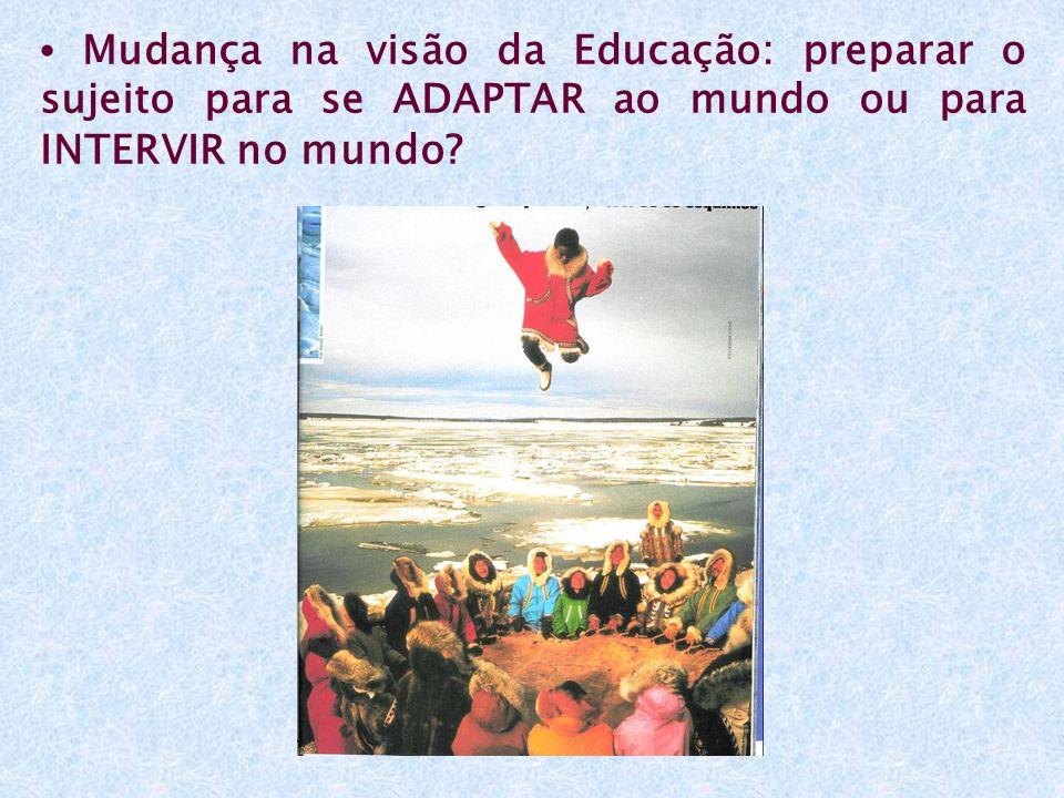 • Mudança na visão da Educação: preparar o sujeito para se ADAPTAR ao mundo ou para INTERVIR no mundo