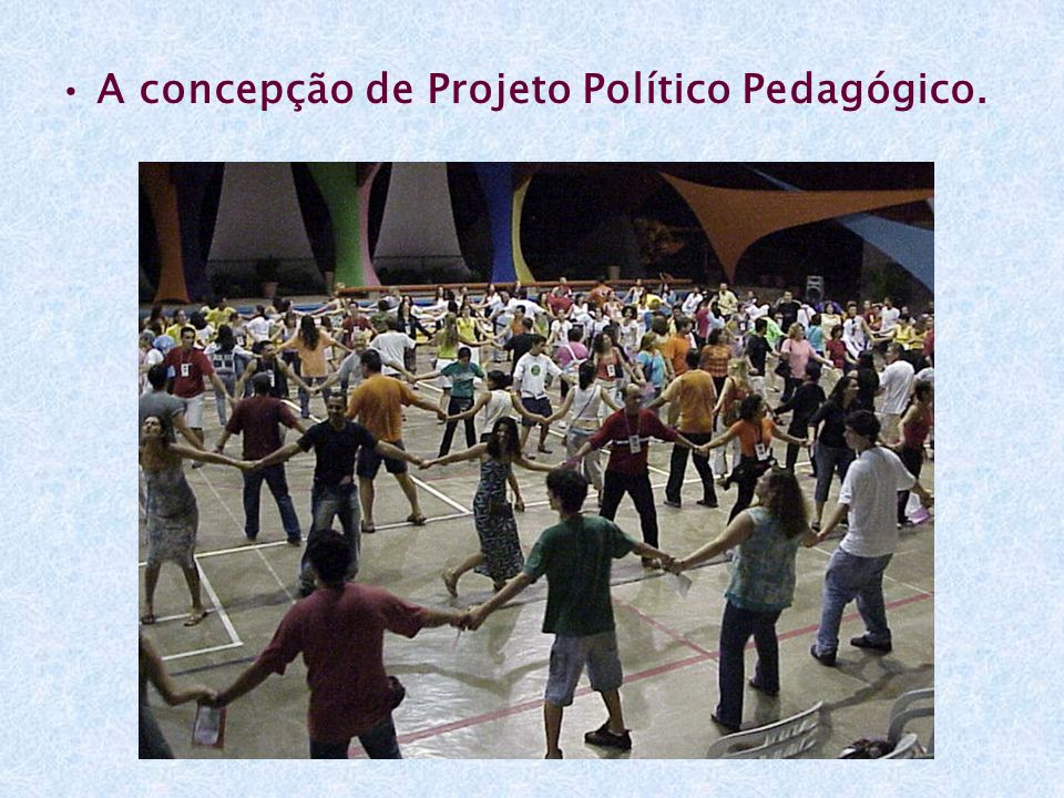 • A concepção de Projeto Político Pedagógico.