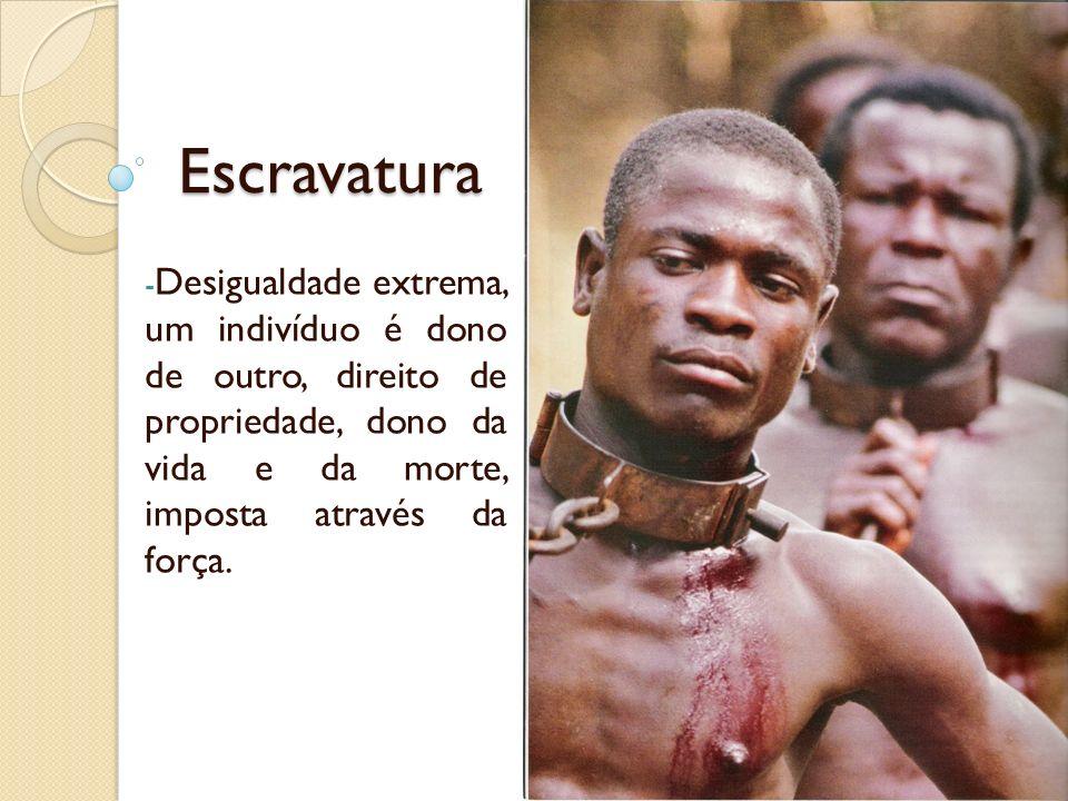 Escravatura Desigualdade extrema, um indivíduo é dono de outro, direito de propriedade, dono da vida e da morte, imposta através da força.