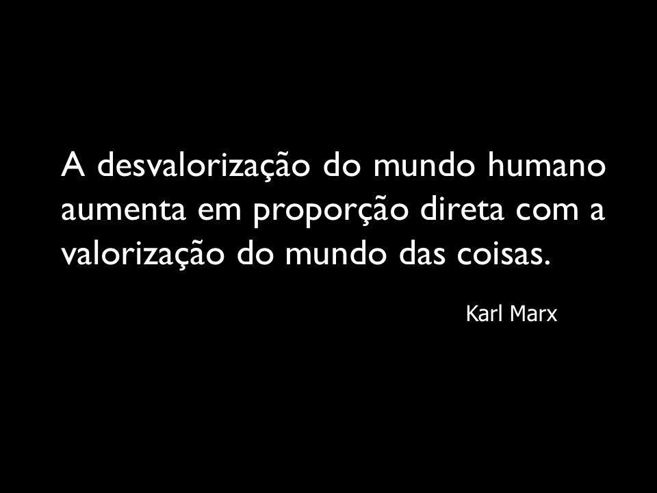 A desvalorização do mundo humano aumenta em proporção direta com a valorização do mundo das coisas.