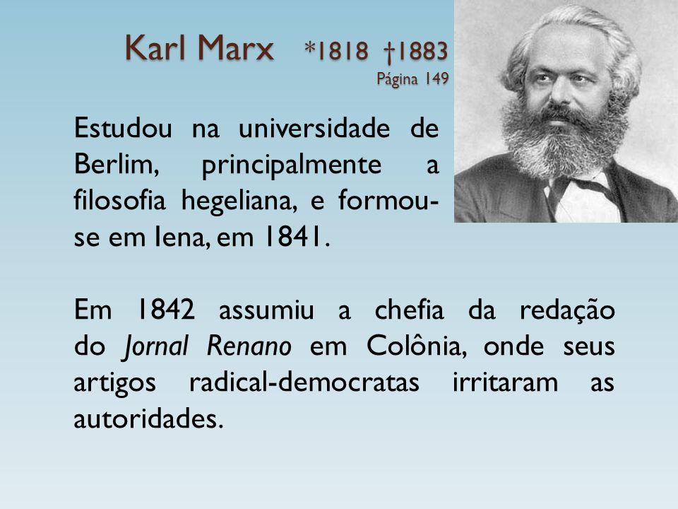 Karl Marx *1818 †1883 Página 149 Estudou na universidade de Berlim, principalmente a filosofia hegeliana, e formou-se em Iena, em 1841.