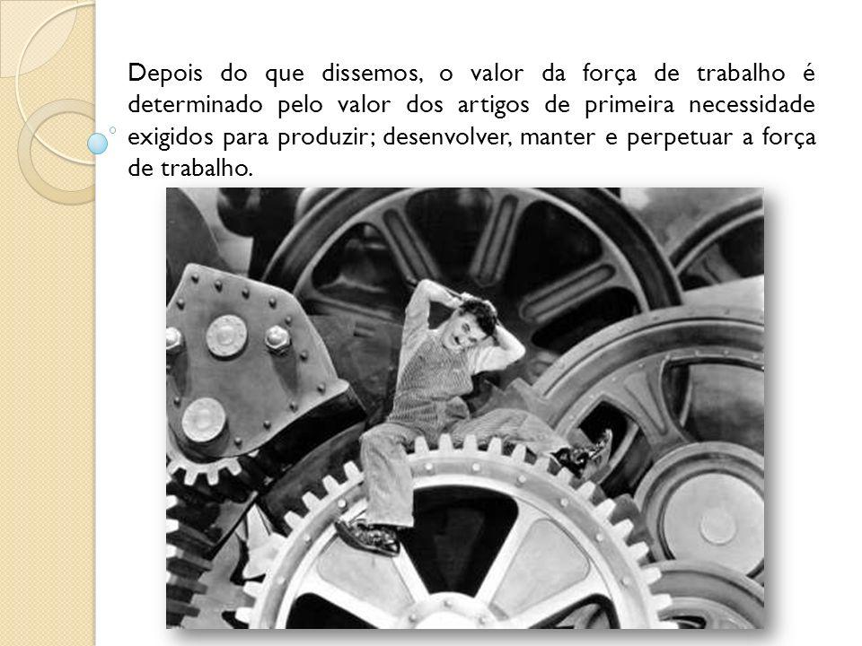 Depois do que dissemos, o valor da força de trabalho é determinado pelo valor dos artigos de primeira necessidade exigidos para produzir; desenvolver, manter e perpetuar a força de trabalho.