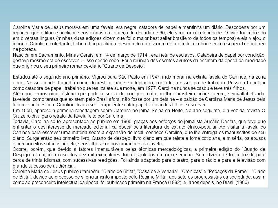 Carolina Maria de Jesus morava em uma favela, era negra, catadora de papel e mantinha um diário. Descoberta por um repórter, que editou e publicou seus diários no começo da década de 60, ela virou uma celebridade. O livro foi traduzido em diversas línguas (minhas duas edições dizem que foi o maior best-seller brasileiro de todos os tempos) e ela viajou o mundo. Carolina, entretanto, tinha a língua afiada, desagradou a esquerda e a direita, acabou sendo esquecida e morreu na pobreza.