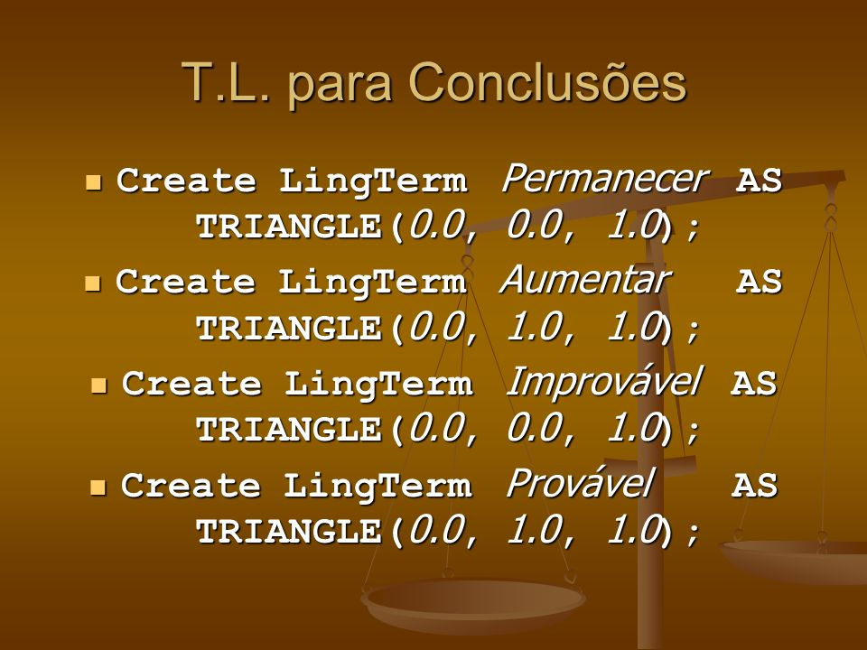 T.L. para Conclusões Create LingTerm Permanecer AS TRIANGLE(0.0, 0.0, 1.0); Create LingTerm Aumentar AS TRIANGLE(0.0, 1.0, 1.0);