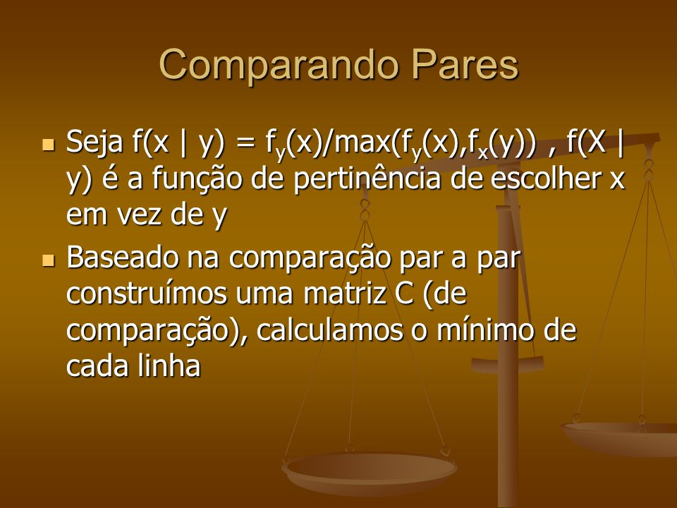 Comparando Pares Seja f(x | y) = fy(x)/max(fy(x),fx(y)) , f(X | y) é a função de pertinência de escolher x em vez de y.