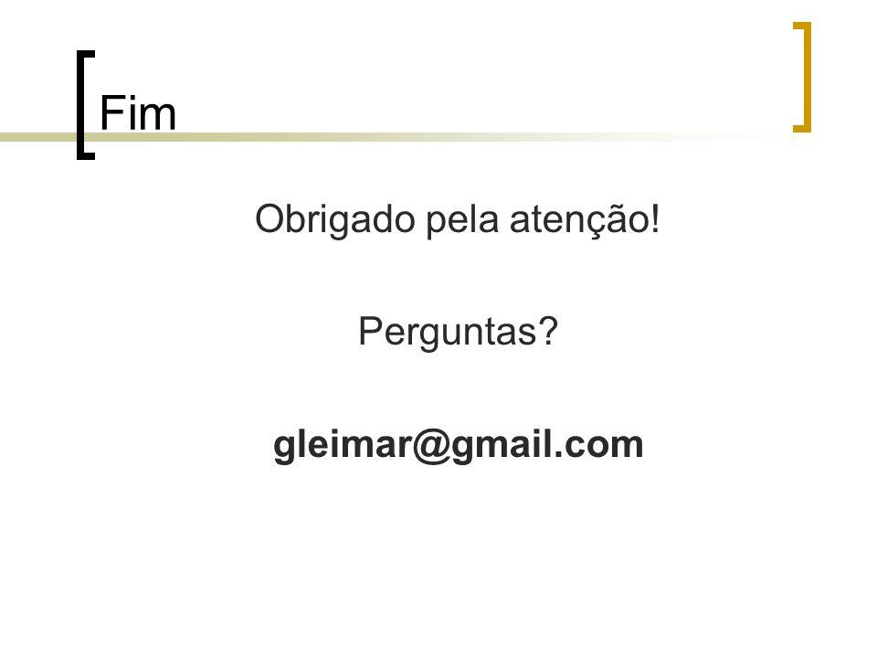 Fim Obrigado pela atenção! Perguntas gleimar@gmail.com