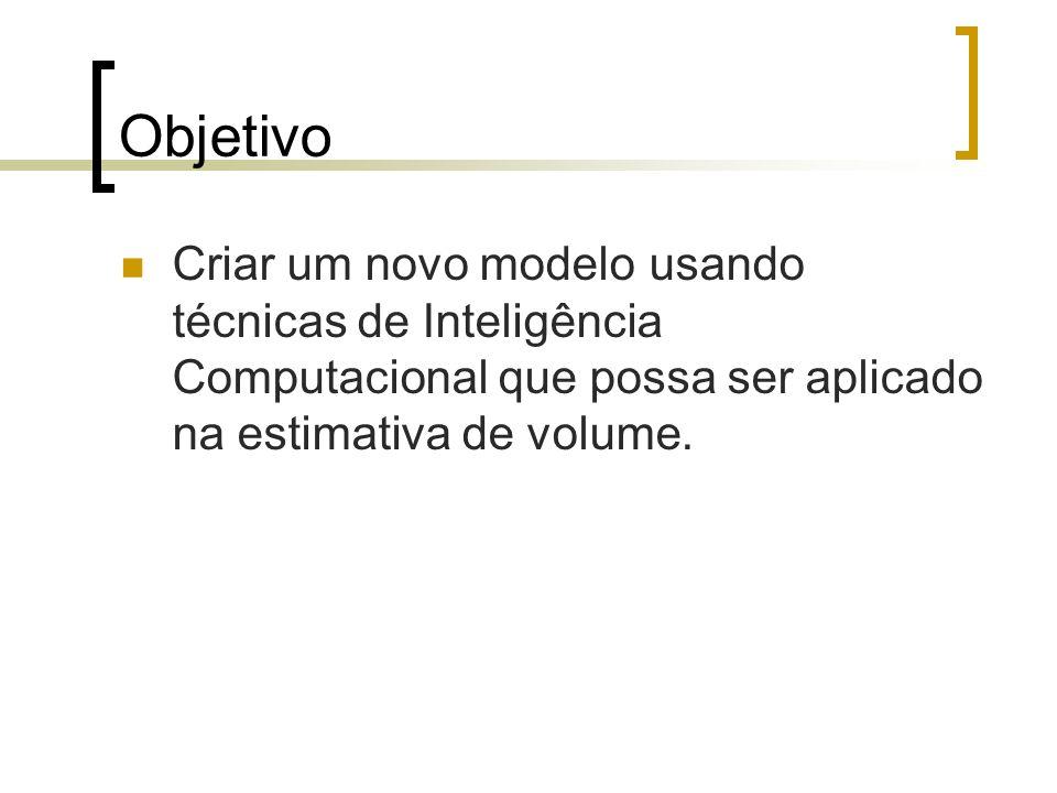 Objetivo Criar um novo modelo usando técnicas de Inteligência Computacional que possa ser aplicado na estimativa de volume.