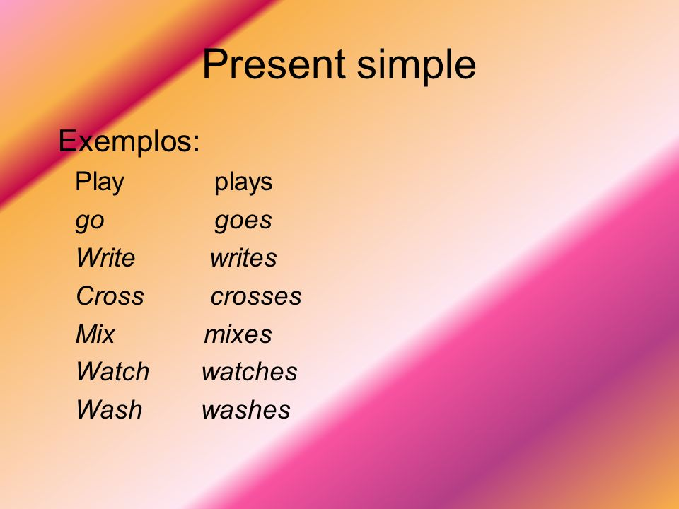 Present simple Exemplos: Play plays go goes Write writes Cross crosses