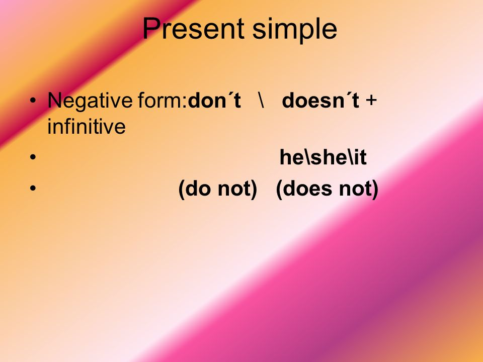 Present simple Negative form:don´t \ doesn´t + infinitive he\she\it