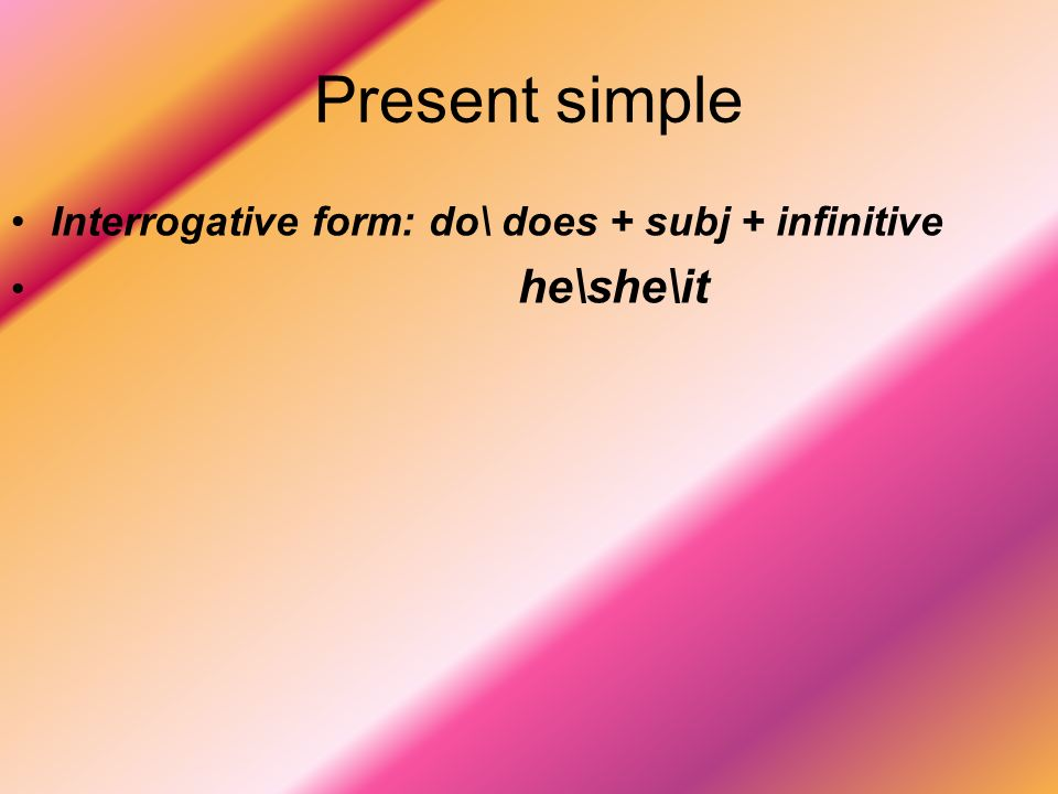 Present simple Interrogative form: do\ does + subj + infinitive
