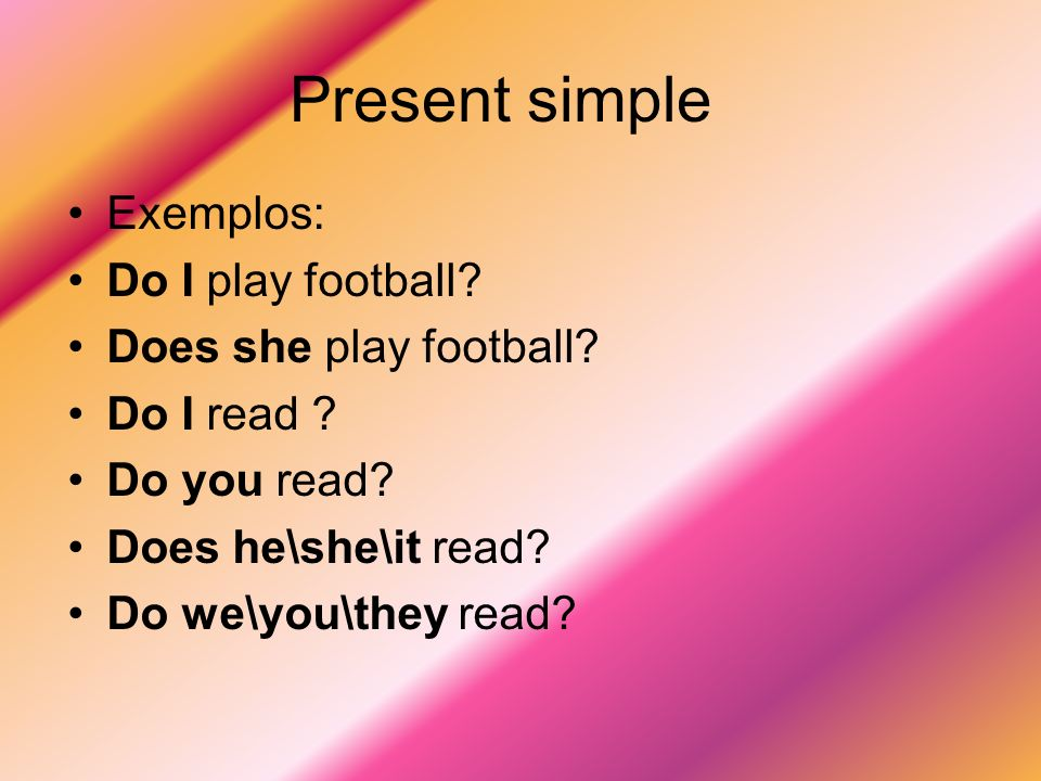 Present simple Exemplos: Do I play football Does she play football