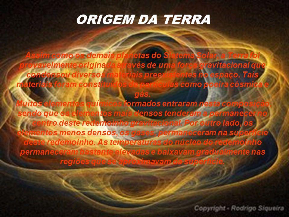 ORIGEM DA TERRA Assim como os demais planetas do Sistema Solar, a Terra foi provavelmente originada através de uma força gravitacional que condensou diversos materiais preexistentes no espaço.