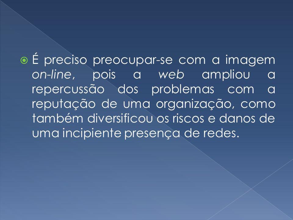 É preciso preocupar-se com a imagem on-line, pois a web ampliou a repercussão dos problemas com a reputação de uma organização, como também diversificou os riscos e danos de uma incipiente presença de redes.