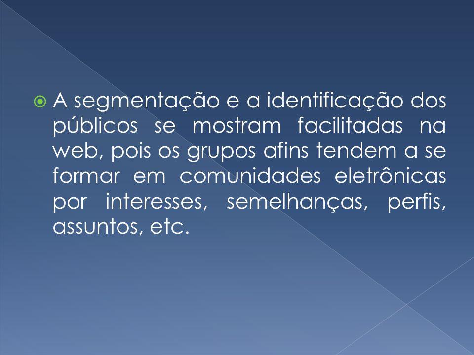 A segmentação e a identificação dos públicos se mostram facilitadas na web, pois os grupos afins tendem a se formar em comunidades eletrônicas por interesses, semelhanças, perfis, assuntos, etc.
