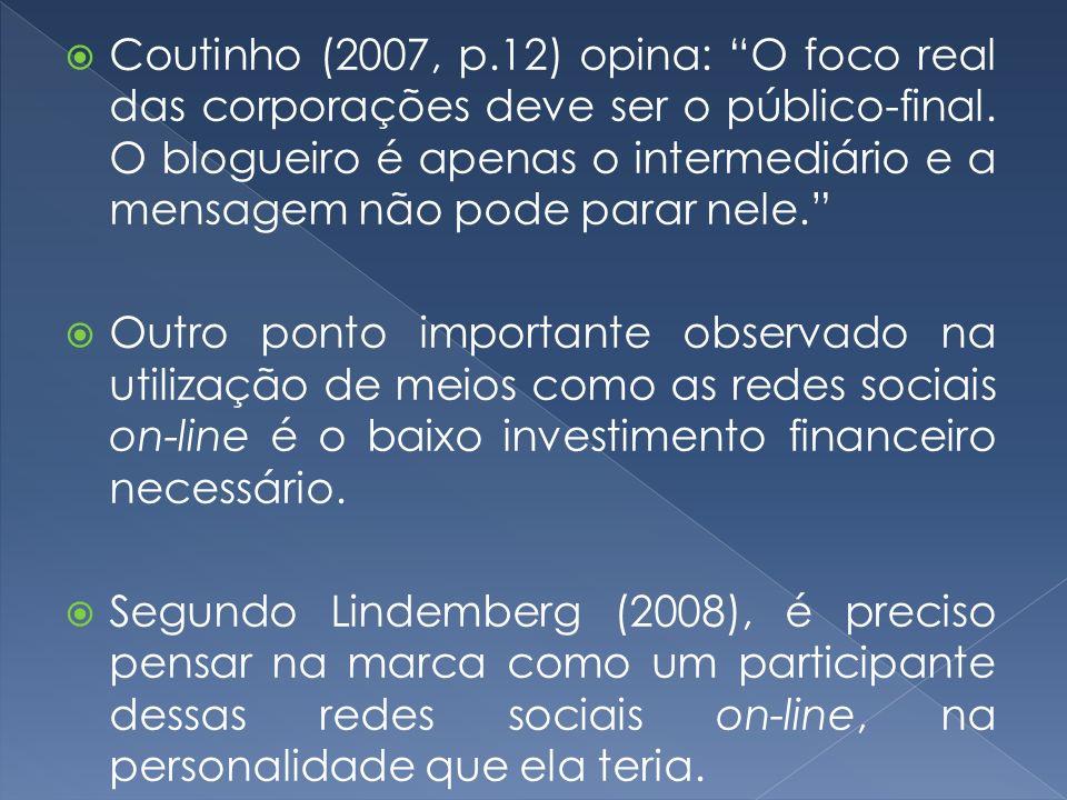 Coutinho (2007, p.12) opina: O foco real das corporações deve ser o público-final. O blogueiro é apenas o intermediário e a mensagem não pode parar nele.