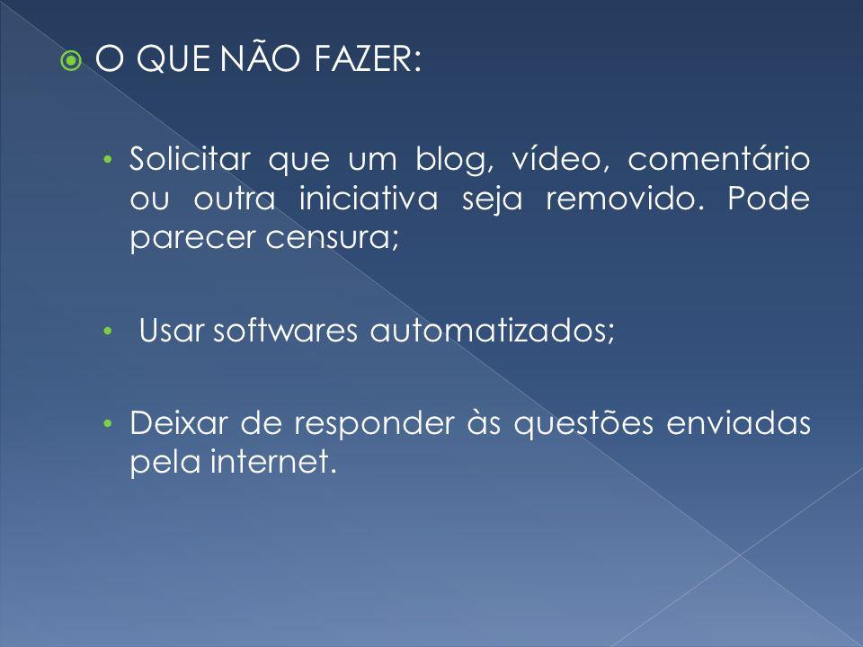 O QUE NÃO FAZER: Solicitar que um blog, vídeo, comentário ou outra iniciativa seja removido. Pode parecer censura;