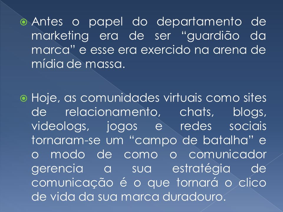 Antes o papel do departamento de marketing era de ser guardião da marca e esse era exercido na arena de mídia de massa.