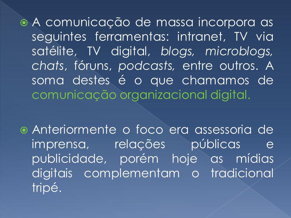 A comunicação de massa incorpora as seguintes ferramentas: intranet, TV via satélite, TV digital, blogs, microblogs, chats, fóruns, podcasts, entre outros. A soma destes é o que chamamos de comunicação organizacional digital.