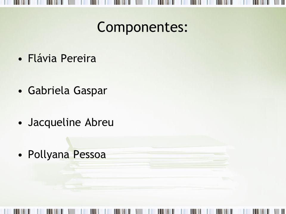 Componentes: Flávia Pereira Gabriela Gaspar Jacqueline Abreu