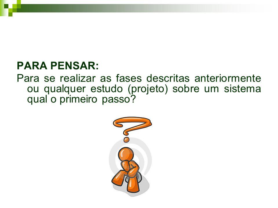 PARA PENSAR: Para se realizar as fases descritas anteriormente ou qualquer estudo (projeto) sobre um sistema qual o primeiro passo