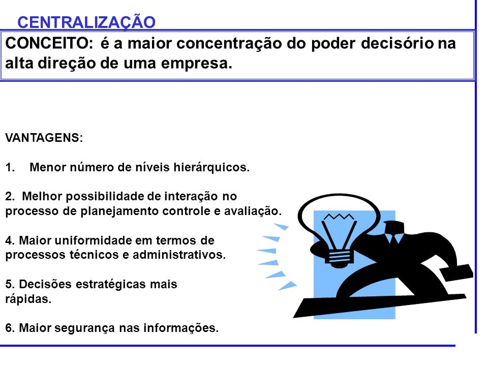 CENTRALIZAÇÃO CONCEITO: é a maior concentração do poder decisório na alta direção de uma empresa. VANTAGENS:
