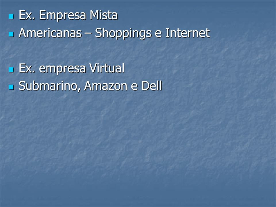 Ex. Empresa Mista Americanas – Shoppings e Internet Ex. empresa Virtual Submarino, Amazon e Dell