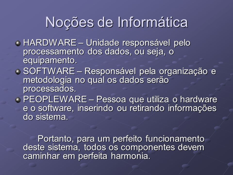 Noções de Informática HARDWARE – Unidade responsável pelo processamento dos dados, ou seja, o equipamento.