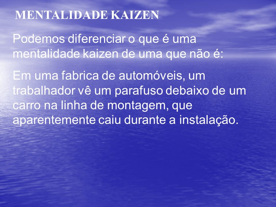 MENTALIDADE KAIZEN Podemos diferenciar o que é uma mentalidade kaizen de uma que não é: