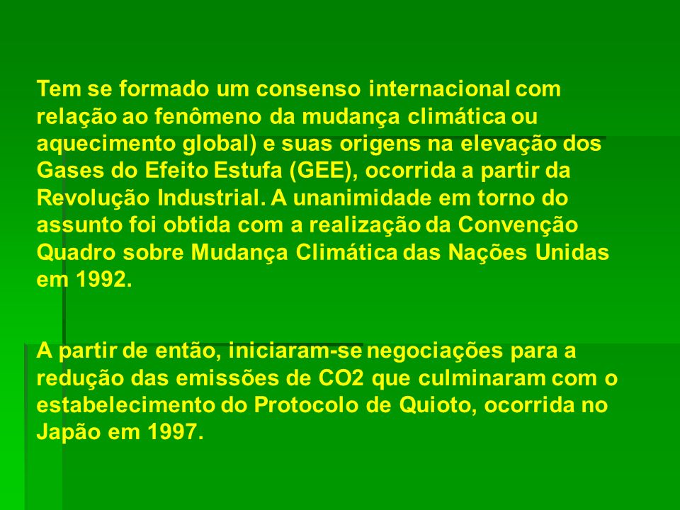 Tem se formado um consenso internacional com relação ao fenômeno da mudança climática ou aquecimento global) e suas origens na elevação dos Gases do Efeito Estufa (GEE), ocorrida a partir da Revolução Industrial. A unanimidade em torno do assunto foi obtida com a realização da Convenção Quadro sobre Mudança Climática das Nações Unidas em 1992.