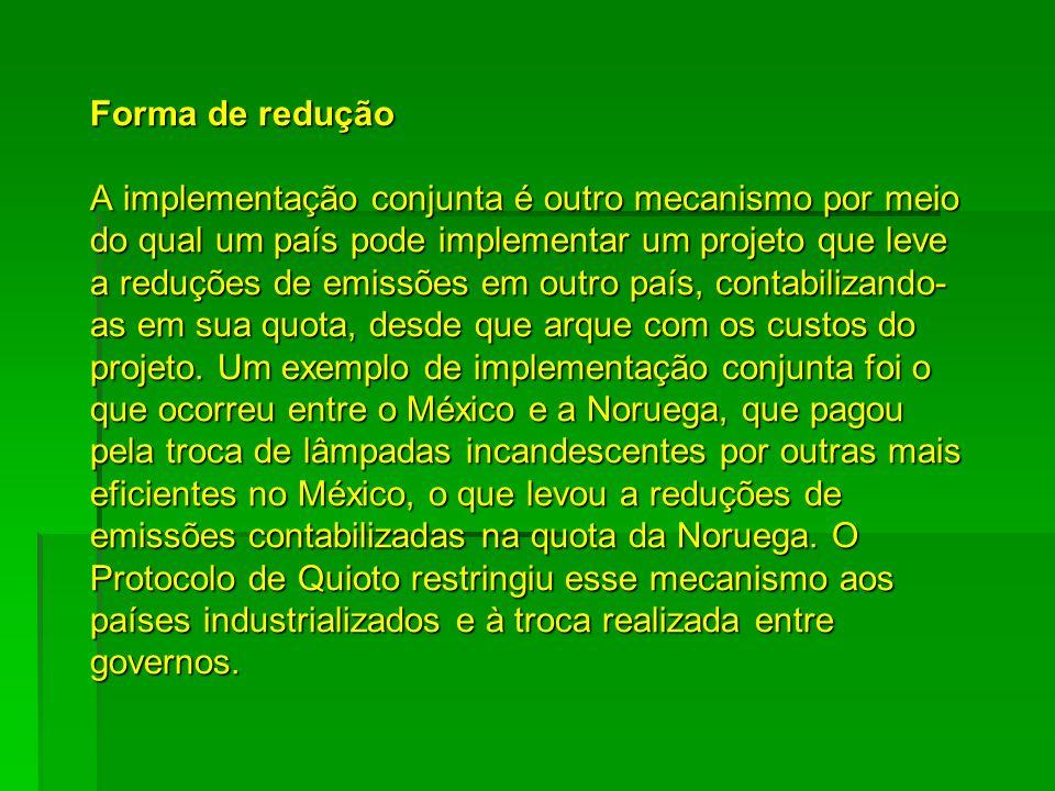 Forma de redução A implementação conjunta é outro mecanismo por meio do qual um país pode implementar um projeto que leve a reduções de emissões em outro país, contabilizando-as em sua quota, desde que arque com os custos do projeto.