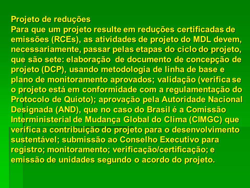 Projeto de reduções Para que um projeto resulte em reduções certificadas de emissões (RCEs), as atividades de projeto do MDL devem, necessariamente, passar pelas etapas do ciclo do projeto, que são sete: elaboração de documento de concepção de projeto (DCP), usando metodologia de linha de base e plano de monitoramento aprovados; validação (verifica se o projeto está em conformidade com a regulamentação do Protocolo de Quioto); aprovação pela Autoridade Nacional Designada (AND), que no caso do Brasil é a Comissão Interministerial de Mudança Global do Clima (CIMGC) que verifica a contribuição do projeto para o desenvolvimento sustentável; submissão ao Conselho Executivo para registro; monitoramento; verificação/certificação; e emissão de unidades segundo o acordo do projeto.