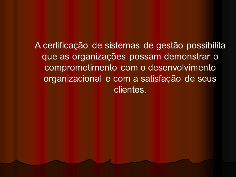 A certificação de sistemas de gestão possibilita que as organizações possam demonstrar o comprometimento com o desenvolvimento organizacional e com a satisfação de seus clientes.