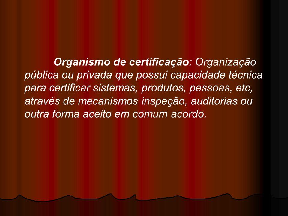 Organismo de certificação: Organização pública ou privada que possui capacidade técnica para certificar sistemas, produtos, pessoas, etc, através de mecanismos inspeção, auditorias ou outra forma aceito em comum acordo.