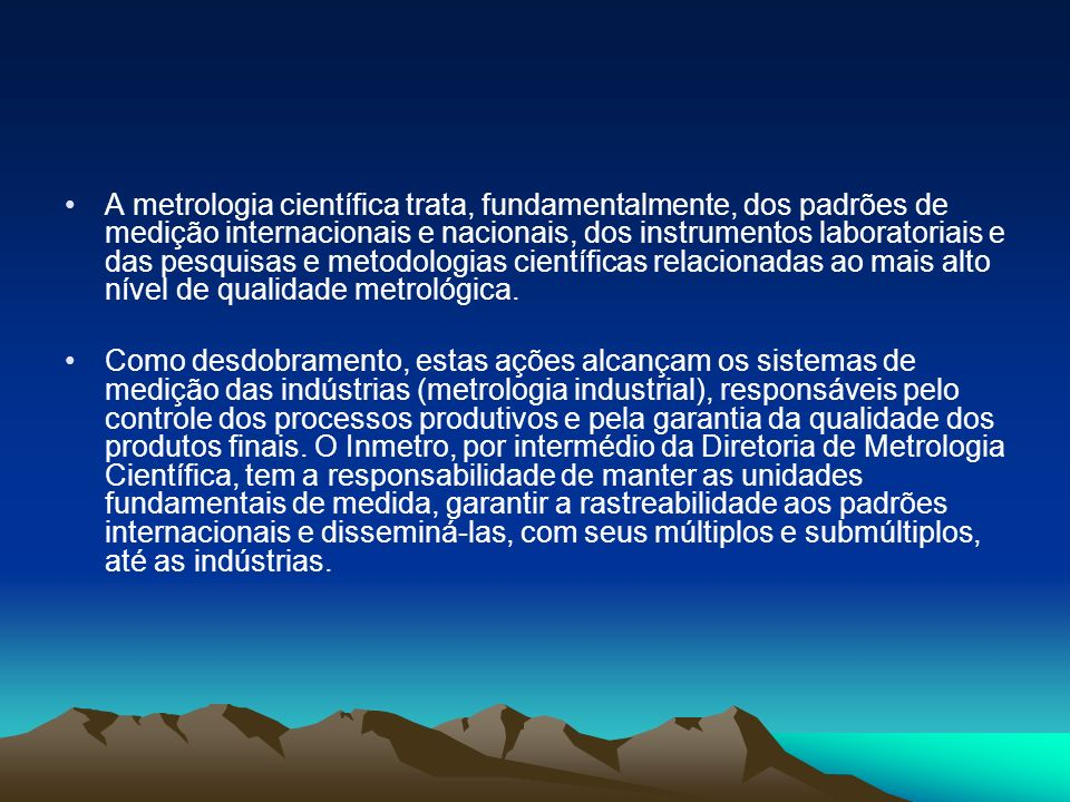 A metrologia científica trata, fundamentalmente, dos padrões de medição internacionais e nacionais, dos instrumentos laboratoriais e das pesquisas e metodologias científicas relacionadas ao mais alto nível de qualidade metrológica.