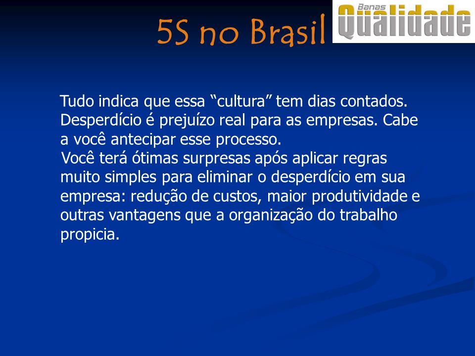 5S no Brasil Tudo indica que essa cultura tem dias contados. Desperdício é prejuízo real para as empresas. Cabe a você antecipar esse processo.