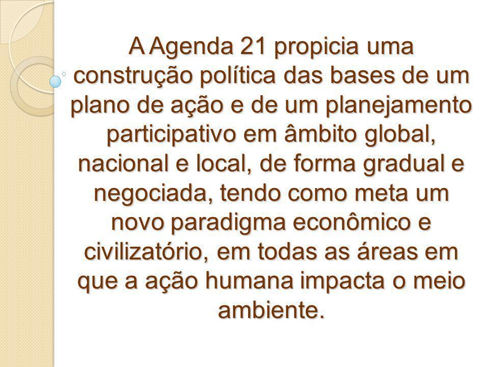 A Agenda 21 propicia uma construção política das bases de um plano de ação e de um planejamento participativo em âmbito global, nacional e local, de forma gradual e negociada, tendo como meta um novo paradigma econômico e civilizatório, em todas as áreas em que a ação humana impacta o meio ambiente.