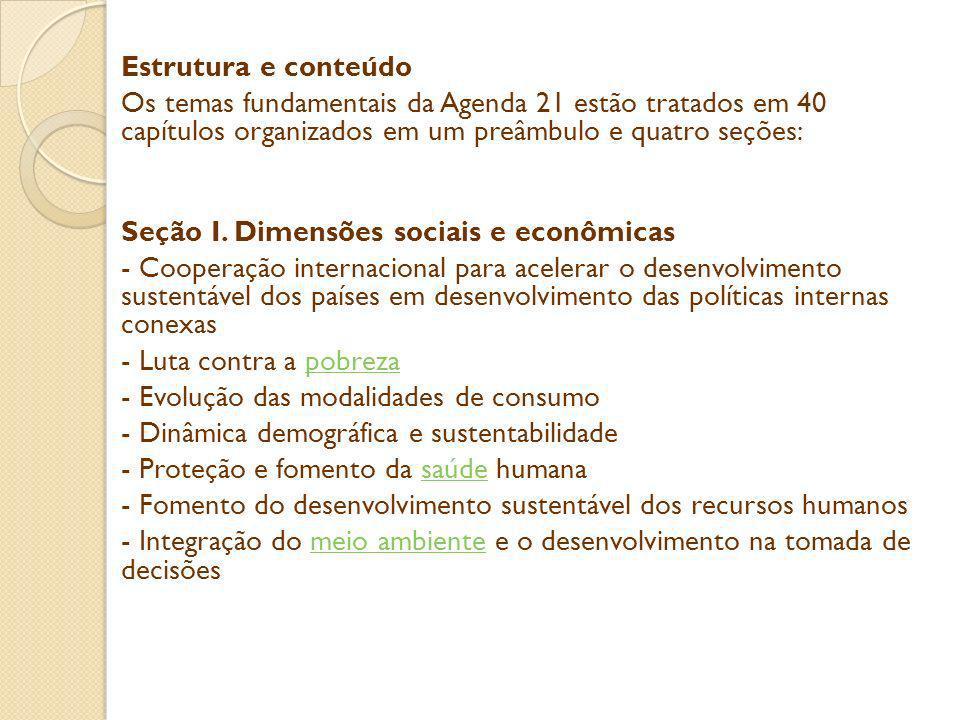 Estrutura e conteúdo Os temas fundamentais da Agenda 21 estão tratados em 40 capítulos organizados em um preâmbulo e quatro seções: Seção I.