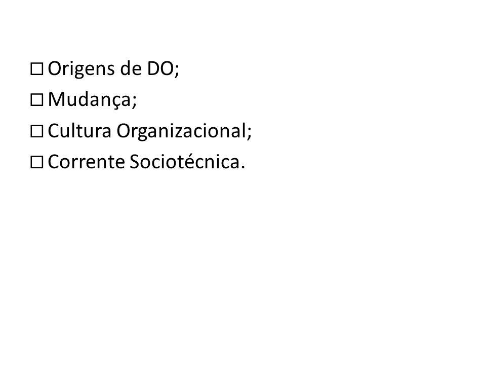 Origens de DO; Mudança; Cultura Organizacional; Corrente Sociotécnica.
